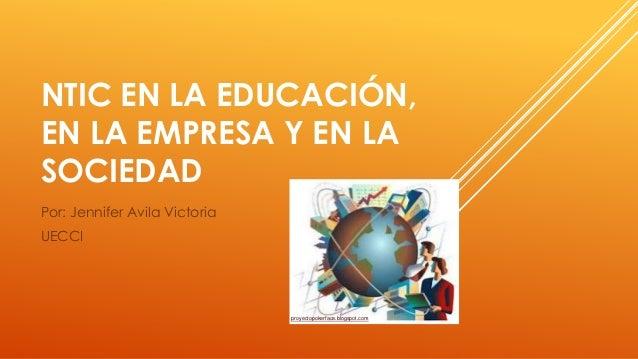 NTIC EN LA EDUCACIÓN, EN LA EMPRESA Y EN LA SOCIEDAD Por: Jennifer Avila Victoria UECCI proyectopokerface.blogspot.com