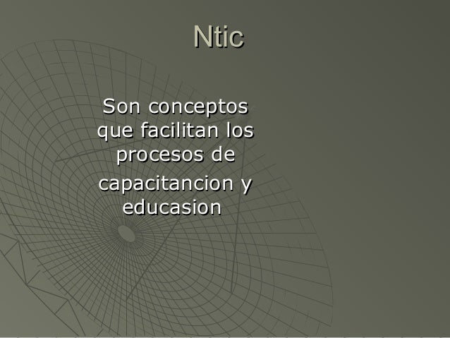 NticNtic Son conceptosSon conceptos que facilitan losque facilitan los procesos deprocesos de capacitancion ycapacitancion...
