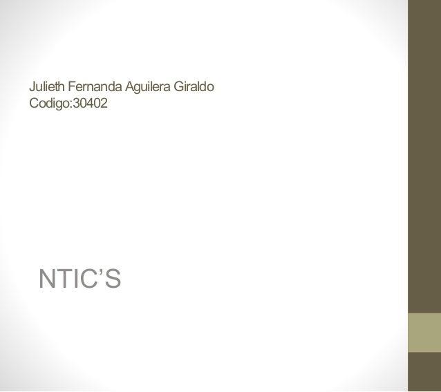 Julieth Fernanda Aguilera Giraldo Codigo:30402 NTIC'S