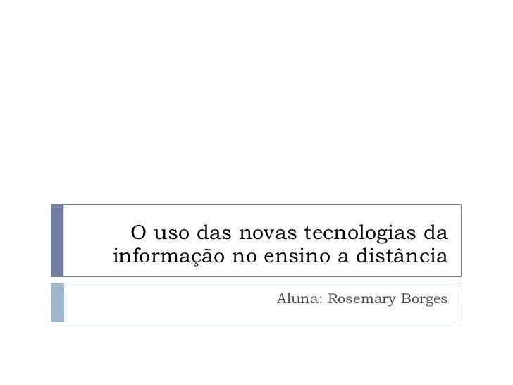 O uso das novas tecnologias da informação no ensino a distância Aluna: Rosemary Borges