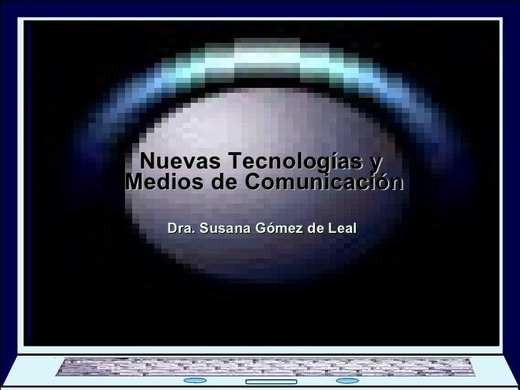 Nuevas Tecnologías y  Medios de Comunicación Dra. Susana Gómez de Leal Bienvenidos DIPLOMADO En Gerencia de Comunicación S...