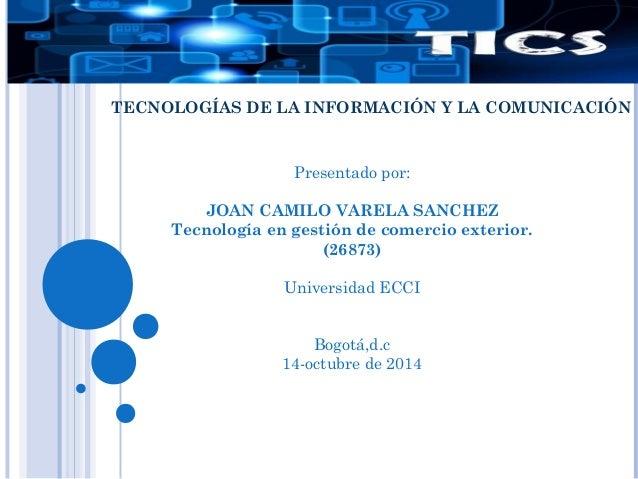 TECNOLOGÍAS DE LA INFORMACIÓN Y LA COMUNICACIÓN  Presentado por:  JOAN CAMILO VARELA SANCHEZ  Tecnología en gestión de com...