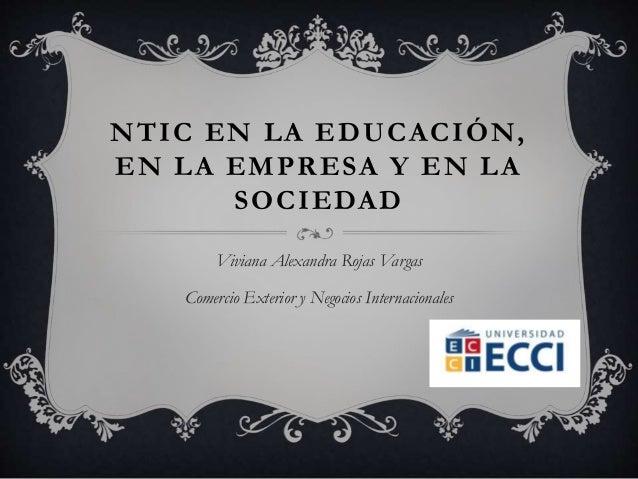 NTIC EN LA EDUCACIÓN, EN LA EMPRESA Y EN LA SOCIEDAD Viviana Alexandra Rojas Vargas Comercio Exterior y Negocios Internaci...