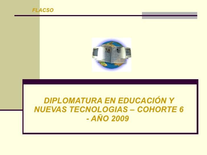 FLACSO       DIPLOMATURA EN EDUCACIÓN Y NUEVAS TECNOLOGIAS – COHORTE 6           - AÑO 2009