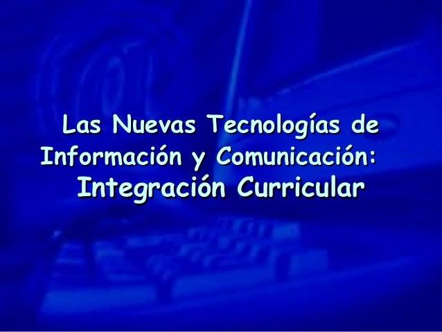 Las Nuevas Tecnologías deLas Nuevas Tecnologías de Información y Comunicación:Información y Comunicación: Integración Curr...