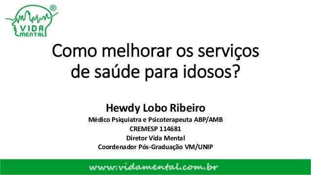 Como melhorar os serviços de saúde para idosos? Hewdy Lobo Ribeiro Médico Psiquiatra e Psicoterapeuta ABP/AMB CREMESP 1146...