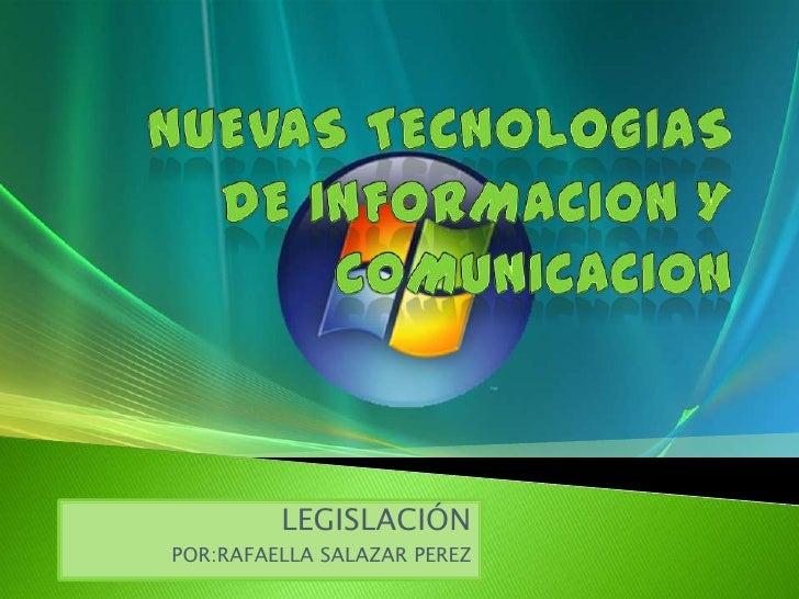 NUEVAS TECNOLOGIAS DE INFORMACION Y COMUNICACION<br />LEGISLACIÓN<br />POR:RAFAELLA SALAZAR PEREZ<br />