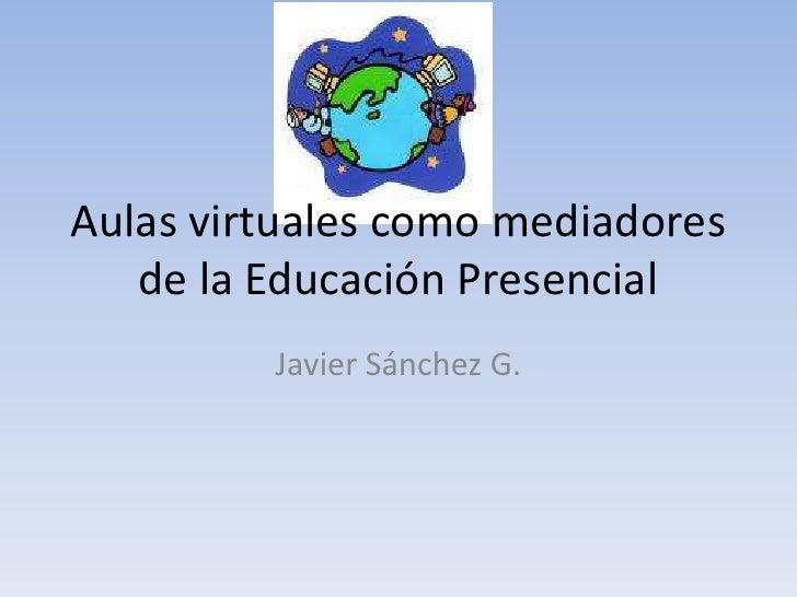 Aulas virtuales como mediadores de la Educación Presencial<br />Javier Sánchez G.<br />