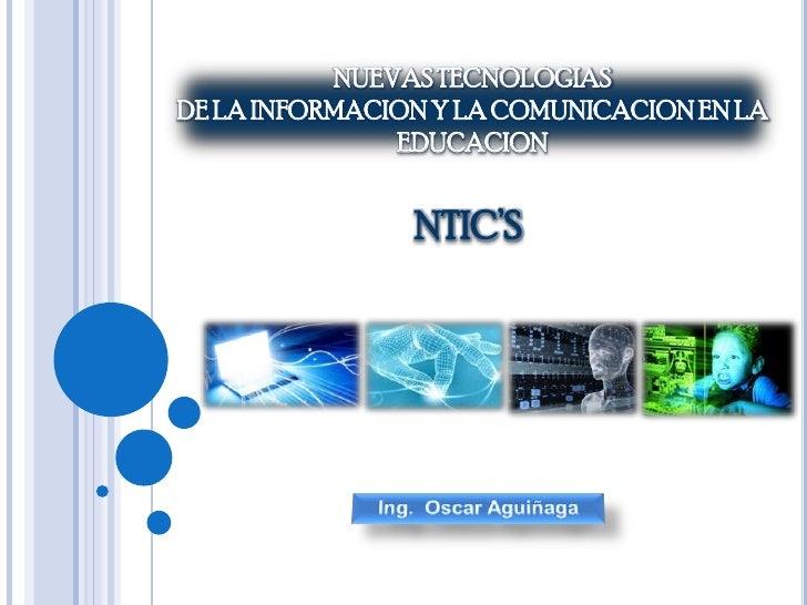 NUEVAS TECNOLOGIAS <br />DE LA INFORMACION Y LA COMUNICACION EN LA EDUCACION <br />NTIC'S<br />Ing.  Oscar Aguiñaga<br />