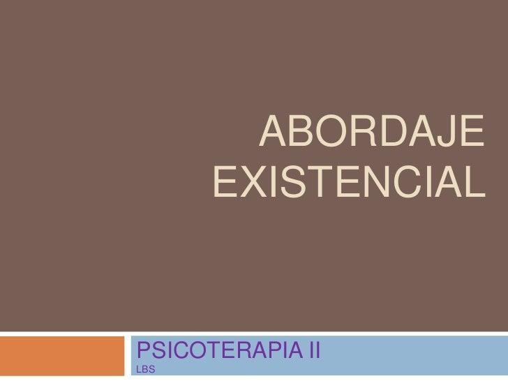ABORDAJE EXISTENCIAL<br />PSICOTERAPIA II LBS<br />