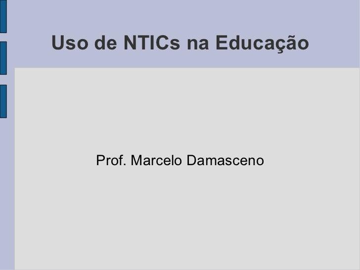 Uso de NTICs na Educação Prof. Marcelo Damasceno