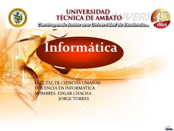 InformáticaFACUTAL DE CIENCIAS UMANASDOCENCIA EN INFORMATICANOMBRES EDGAR CHACHA         JORGE TORRES