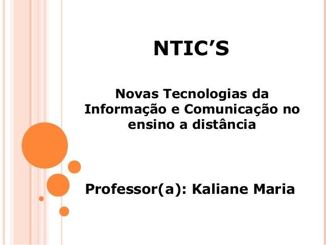NTIC'S Novas Tecnologias da Informação e Comunicação no ensino a distância  Professor(a): Kaliane Maria