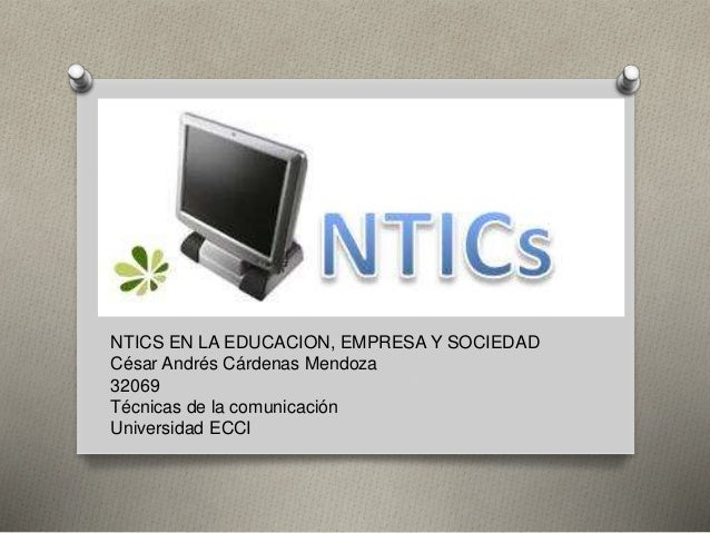 NTICS NTICS EN LA EDUCACION, EMPRESA Y SOCIEDAD César Andrés Cárdenas Mendoza 32069 Técnicas de la comunicación Universida...