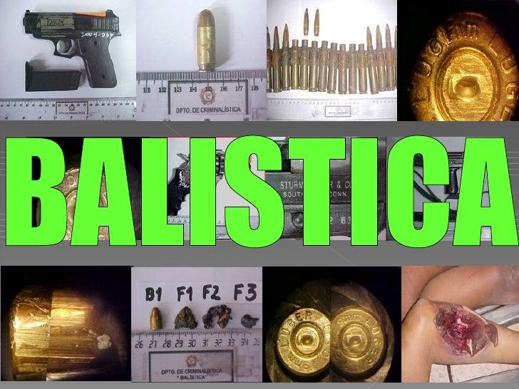BALÍSTICA    ES LA CIENCIA Y ARTE QUE ESTUDIA          LAS ARMAS DE FUEGO,     EL ALCANCE Y DIRECCION DE LOSPROYECTILES QU...