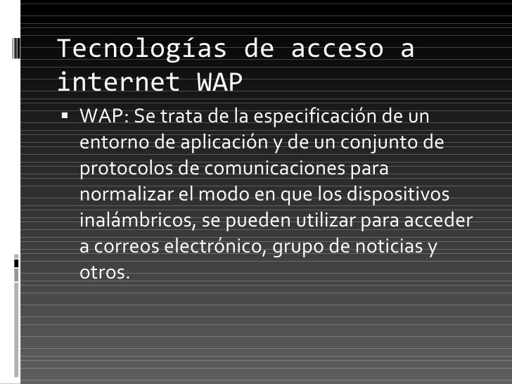 Tecnologías de acceso a internet WAP <ul><li>WAP: Se trata de la especificación de un entorno de aplicación y de un conjun...