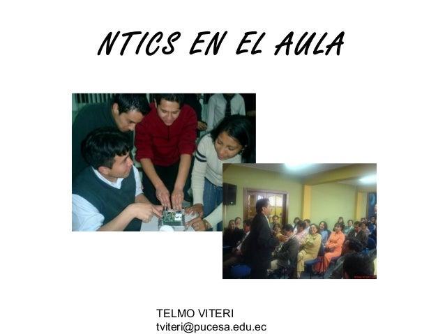 TELMO VITERI tviteri@pucesa.edu.ec NTICS EN EL AULA