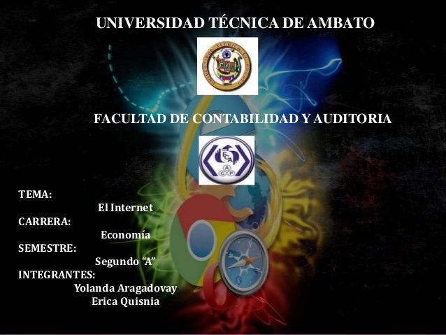 """UNIVERSIDAD TÉCNICA DE AMBATO FACULTAD DE CONTABILIDAD Y AUDITORIA TEMA: El Internet CARRERA: Economía SEMESTRE: Segundo """"..."""