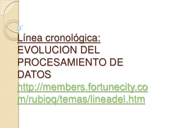 Línea cronológica: EVOLUCION DEL PROCESAMIENTO DE DATOShttp://members.fortunecity.com/rubioq/temas/lineadel.htm<br />