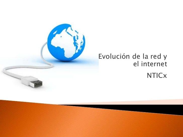 Evolución de la red y          el internet              NTICx