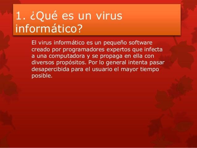 1. ¿Qué es un virusinformático?El virus informático es un pequeño softwarecreado por programadores expertos que infectaa u...