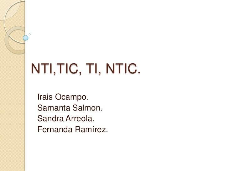 NTI,TIC, TI, NTIC. <br />Irais Ocampo.<br />Samanta Salmon.<br />Sandra Arreola.<br />Fernanda Ramírez.<br />