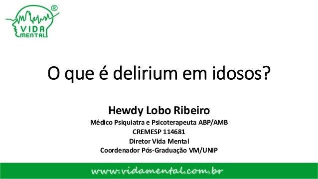 O que é delirium em idosos? Hewdy Lobo Ribeiro Médico Psiquiatra e Psicoterapeuta ABP/AMB CREMESP 114681 Diretor Vida Ment...