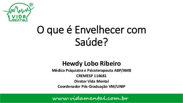 O que é Envelhecer com Saúde? Hewdy Lobo Ribeiro Médico Psiquiatra e Psicoterapeuta ABP/AMB CREMESP 114681 Diretor Vida Me...