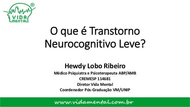 O que é Transtorno Neurocognitivo Leve? Hewdy Lobo Ribeiro Médico Psiquiatra e Psicoterapeuta ABP/AMB CREMESP 114681 Diret...