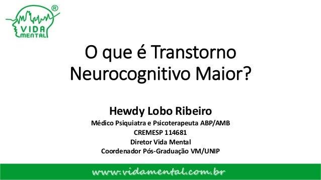 O que é Transtorno Neurocognitivo Maior? Hewdy Lobo Ribeiro Médico Psiquiatra e Psicoterapeuta ABP/AMB CREMESP 114681 Dire...