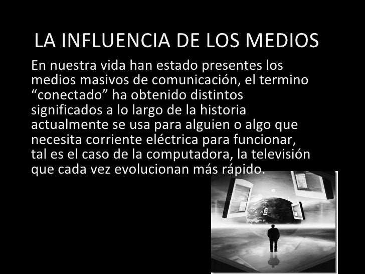 """LA INFLUENCIA DE LOS MEDIOS En nuestra vida han estado presentes los medios masivos de comunicación, el termino """"conectado..."""