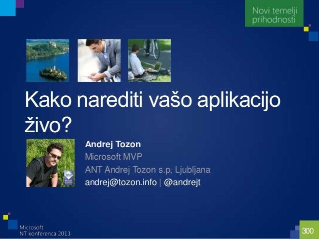 300Kako narediti vašo aplikacijoţivo?Andrej TozonMicrosoft MVPANT Andrej Tozon s.p, Ljubljanaandrej@tozon.info   @andrejt