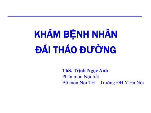 KHÁM BỆNH NHÂN ĐÁI THÁO ĐƯỜNG ThS. Trịnh Ngọc Anh Phân môn Nội tiết Bộ môn Nội TH – Trường ĐH Y Hà Nội