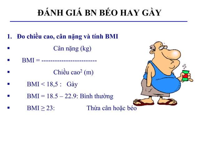 ĐÁNH GIÁ BN BÉO HAY GẦY 1. Đo chiều cao, cân nặng và tính BMI  Cân nặng (kg)  BMI = -------------------------  Chiều ca...
