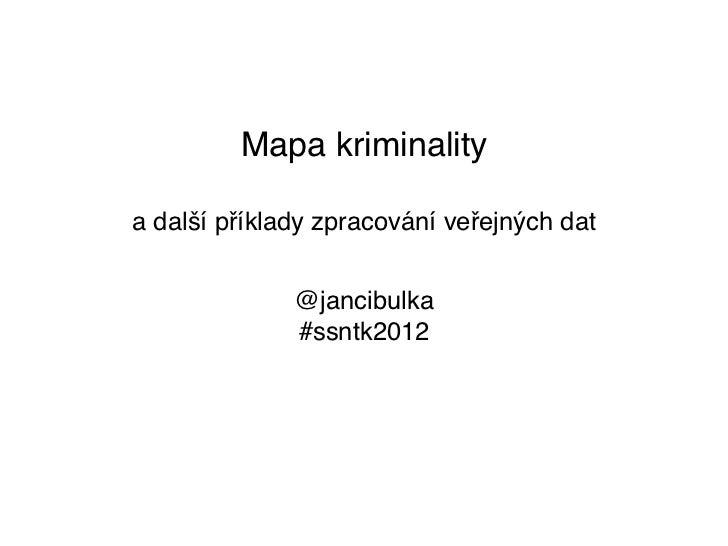 Mapa kriminalitya další příklady zpracování veřejných dat              @jancibulka              #ssntk2012