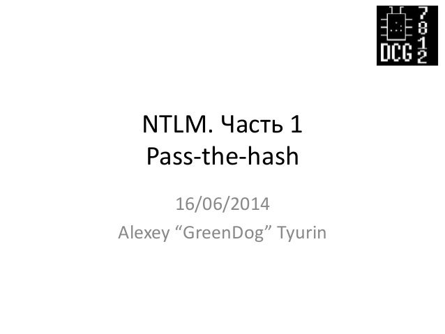 "NTLM. Часть 1 Pass-the-hash 16/06/2014 Alexey ""GreenDog"" Tyurin"