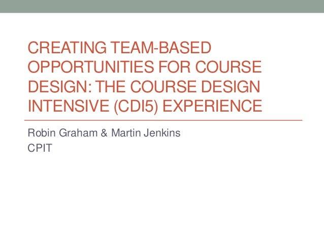 CREATING TEAM-BASEDOPPORTUNITIES FOR COURSEDESIGN: THE COURSE DESIGNINTENSIVE (CDI5) EXPERIENCERobin Graham & Martin Jenki...