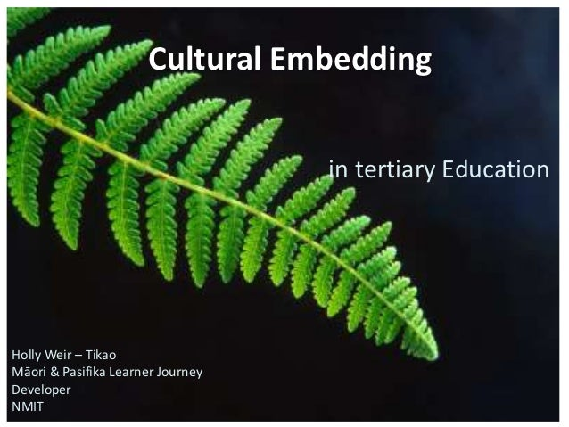 Cultural Embedding                                   in tertiary EducationHolly Weir – TikaoMāori & Pasifika Learner Journ...