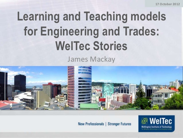 17 October 2012Learning and Teaching models for Engineering and Trades:       WelTec Stories         James Mackay