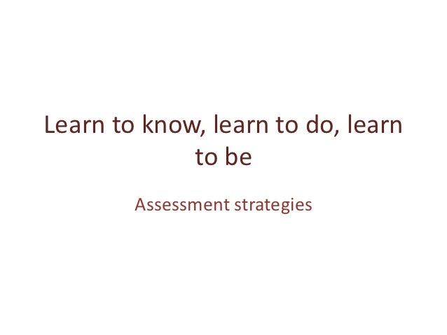 Learn to know, learn to do, learn             to be        Assessment strategies