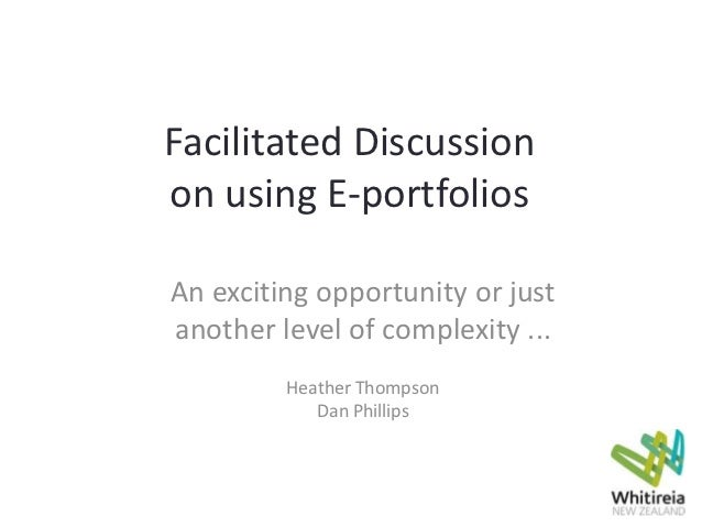 Facilitated Discussionon using E-portfoliosAn exciting opportunity or justanother level of complexity ...         Heather ...