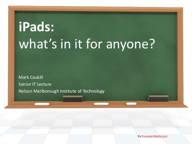 iPads:what's in it for anyone?Mark CaukillSenior IT LectureNelson Marlborough Institute of Technology                     ...