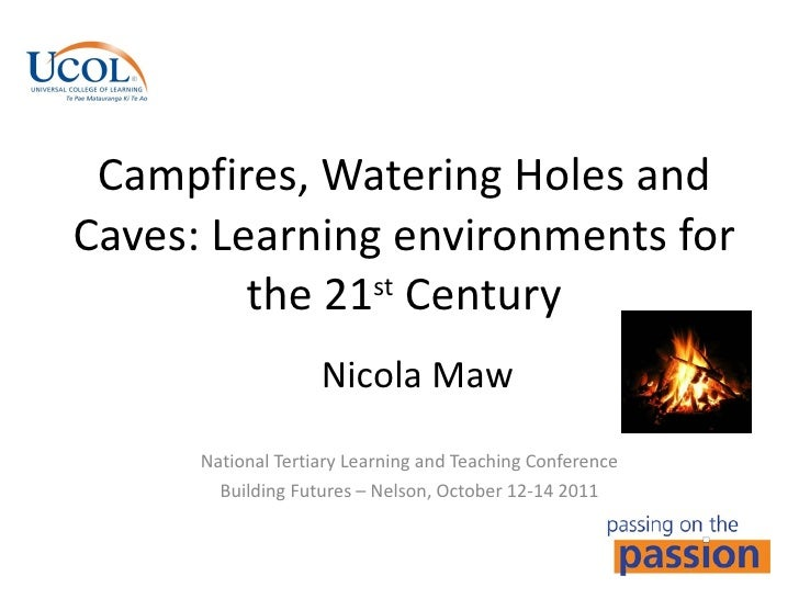 Campfires, Watering Holes and Caves: Learning environments for the 21 st  Century National Tertiary Learning and Teaching ...