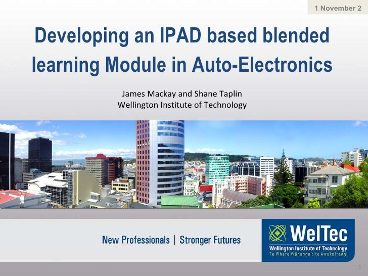 Developing an IPAD based blended learning Module in Auto-Electronics 1 November 2011 James Mackay and Shane Taplin Welling...