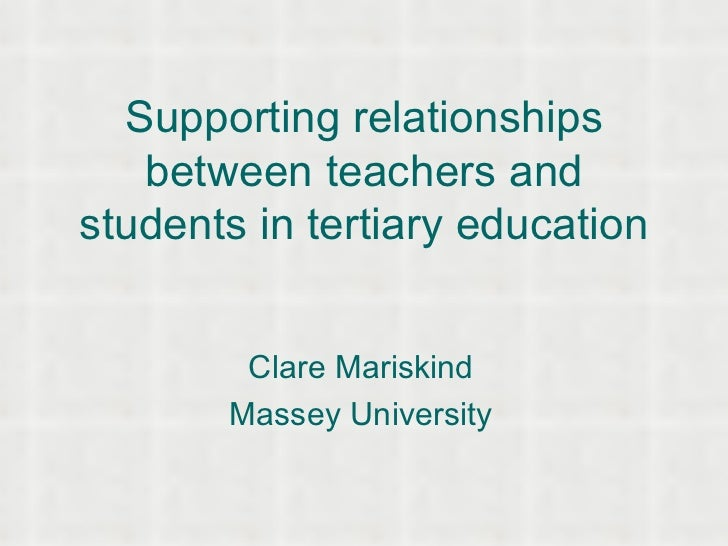 Supporting relationships between teachers and students in tertiary education Clare Mariskind Massey University