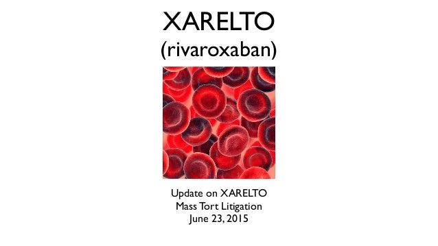 XARELTO (rivaroxaban) Update on XARELTO Mass Tort Litigation June 23, 2015