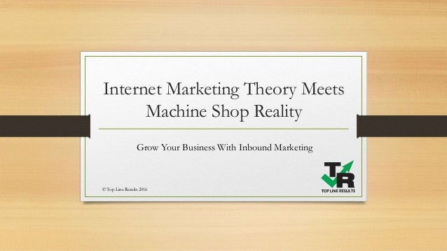 Internet Marketing Theory Meets Machine Shop Reality Grow Your Business With Inbound Marketing © Top Line Results 2016