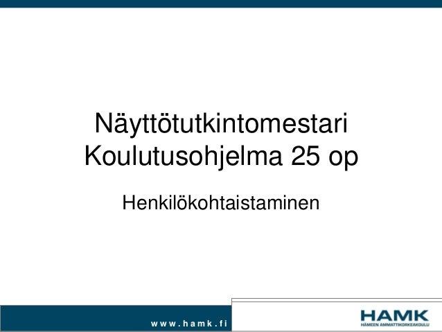w w w . h a m k . f i Näyttötutkintomestari Koulutusohjelma 25 op Henkilökohtaistaminen