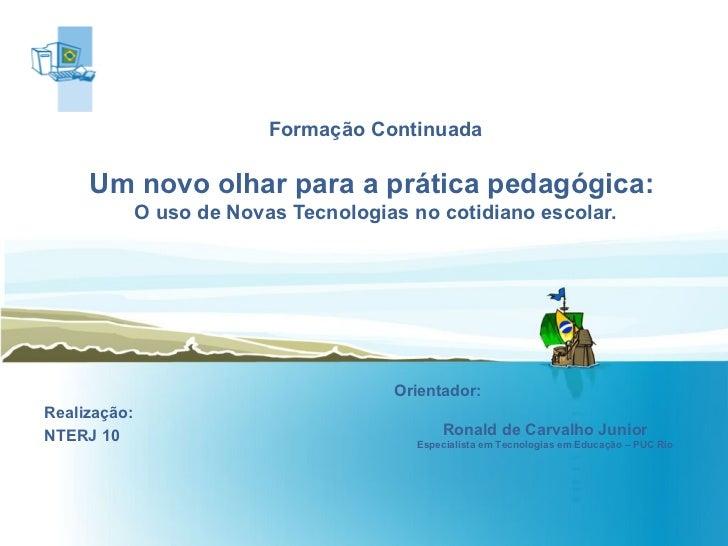 Formação Continuada Um novo olhar para a prática pedagógica:  O uso de Novas Tecnologias no cotidiano escolar. Realização:...