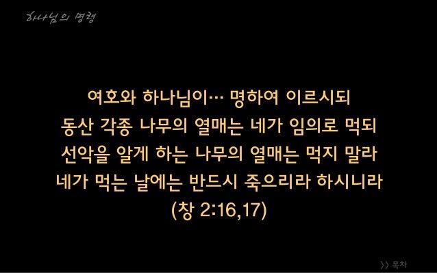 >> 목차 하나님의 명령 여호와 하나님이… 명하여 이르시되 동산 각종 나무의 열매는 네가 임의로 먹되 선악을 알게 하는 나무의 열매는 먹지 말라 네가 먹는 날에는 반드시 죽으리라 하시니라 (창 2:16,17)